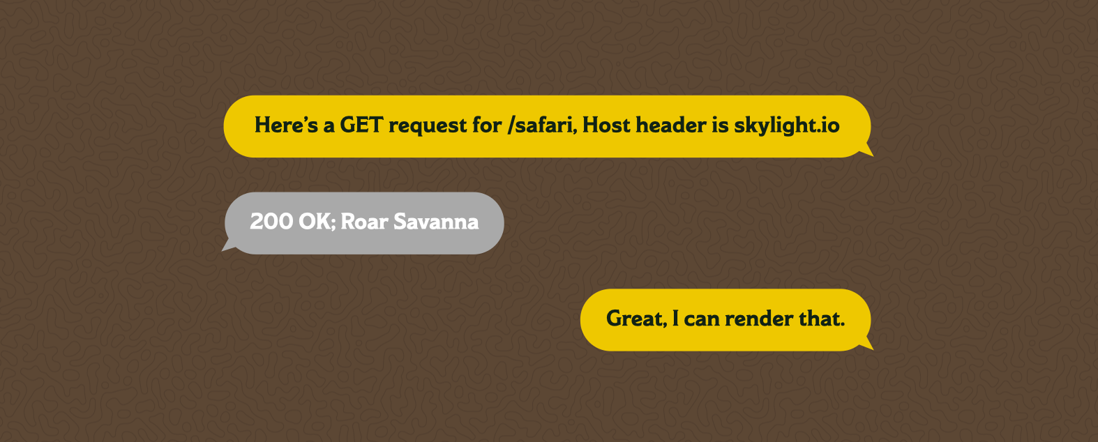 "A text message chain between a browser and a server. The browser says ""Here's a GET request for /safari, Host header is skylight.io"" The server responds with ""200 OK; Roar Savanna?"" The browser says ""Great, I can render that."""