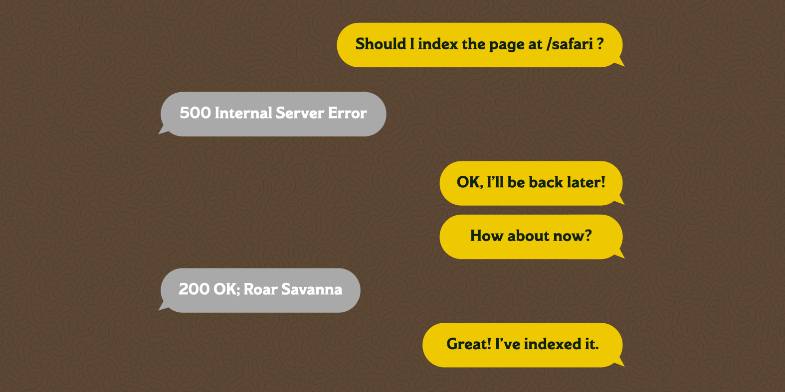 "A text message chain between the Google crawler and a server. The crawler asks ""Should I index the page at /safari ?"" The server responds with ""500 Internal Server Error"" The crawler says it will be back later, then ""How about now?"" The server now responds with ""200 OK; Roar Savanna"" and the crawler responds with ""Great! I've indexed it."""