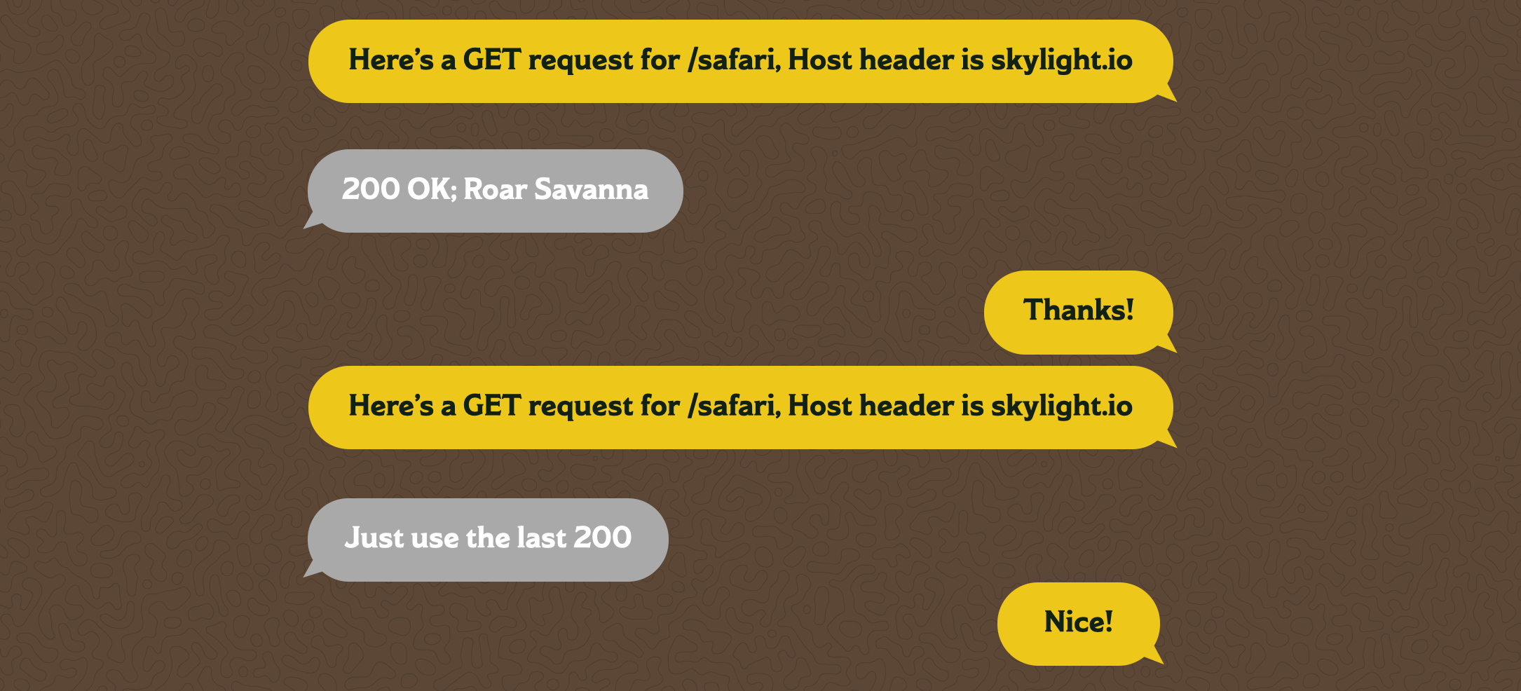 "A text message chain between a browser and a server. The browser says ""Here's a GET request for /safari, Host header is skylight.io"" The server responds with ""200 OK; Roar Savanna?"" The browser says ""Thanks!"" then ""Here's a GET request for /safari, Host header is skylight.io"" again. The browser responds with ""Just use the last 200,"" to which the browser responds ""Nice!"""
