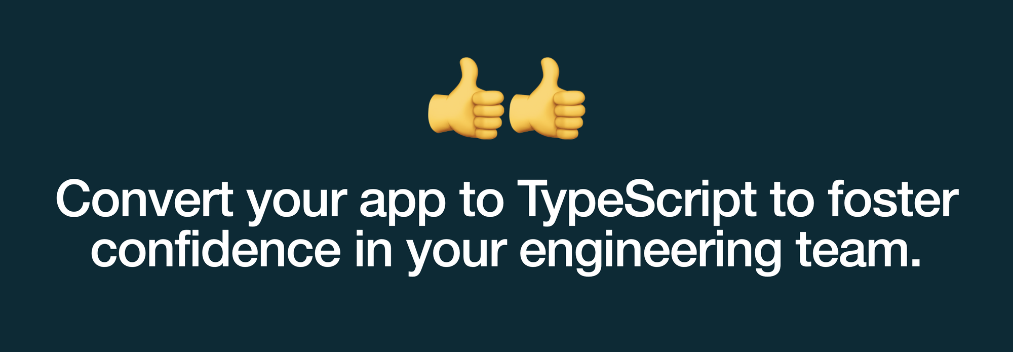 Convert your app to TypeScript to foster confidence in your engineering team.